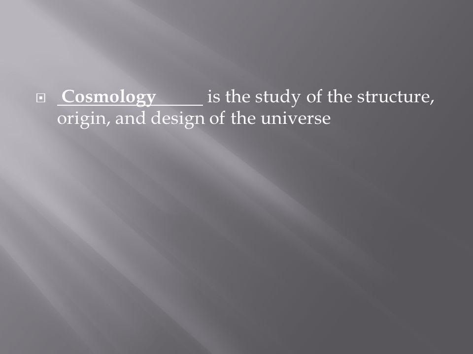  Cosmology is the study of the structure, origin, and design of the universe