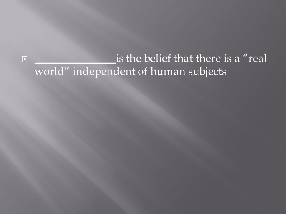 " ______________ is the belief that there is a ""real world"" independent of human subjects"