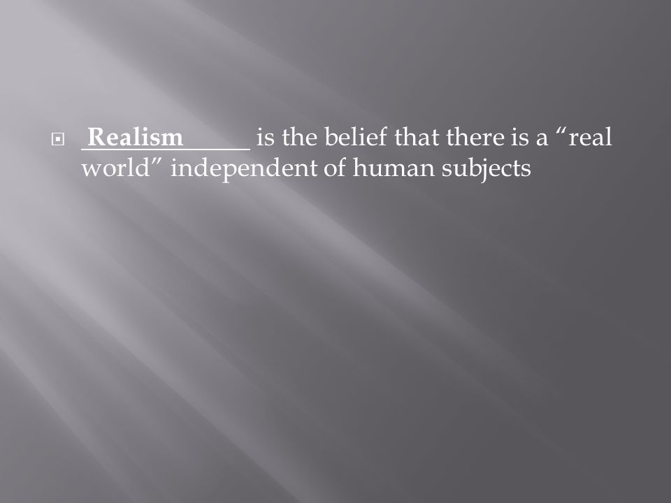 " Realism is the belief that there is a ""real world"" independent of human subjects"