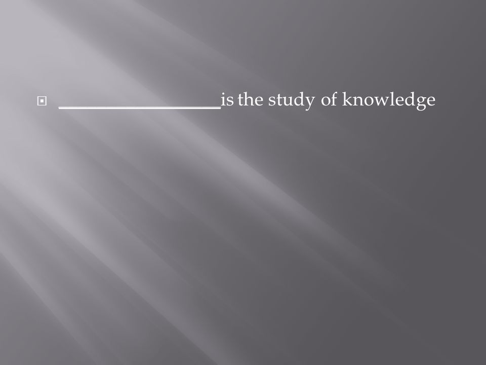 _________________ is the study of knowledge