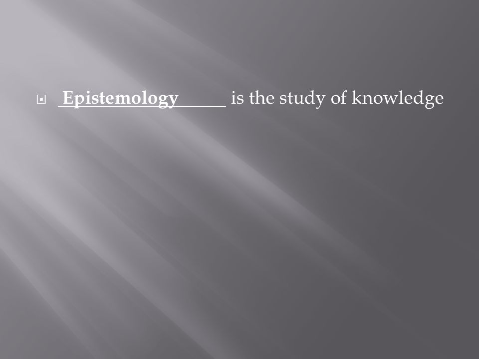  Epistemology is the study of knowledge