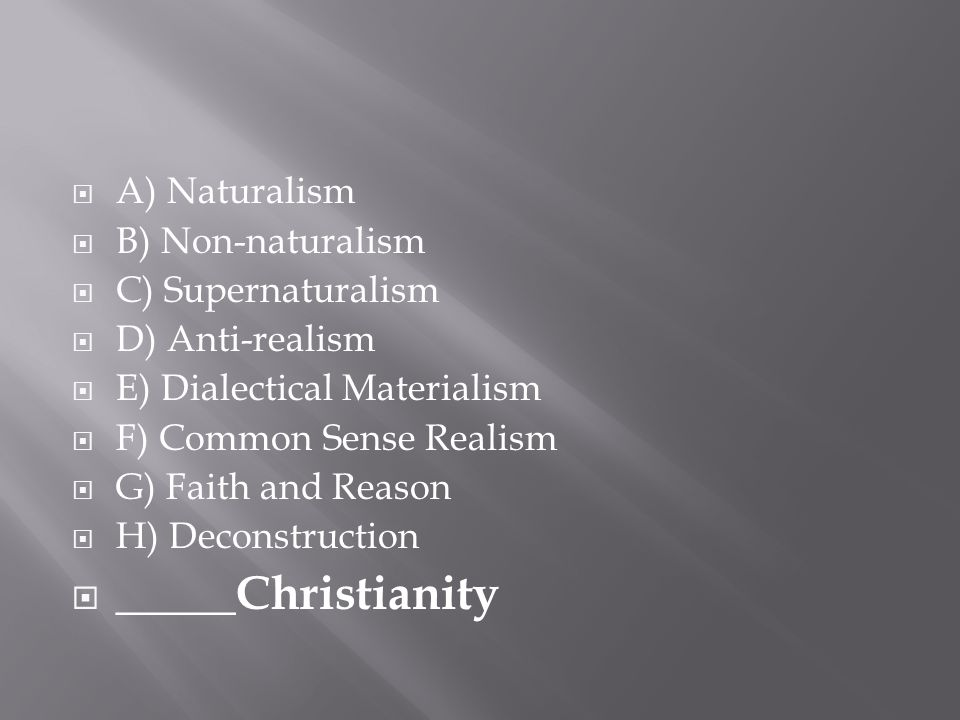  A) Naturalism  B) Non-naturalism  C) Supernaturalism  D) Anti-realism  E) Dialectical Materialism  F) Common Sense Realism  G) Faith and Reaso
