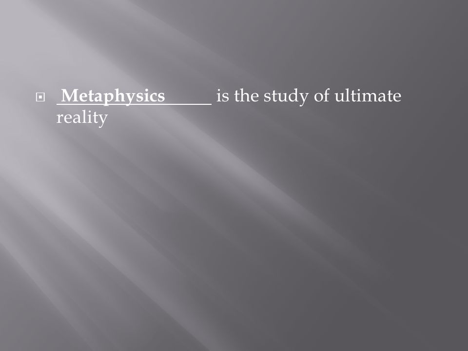  Metaphysics is the study of ultimate reality