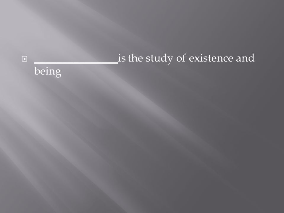  _______________ is the study of existence and being