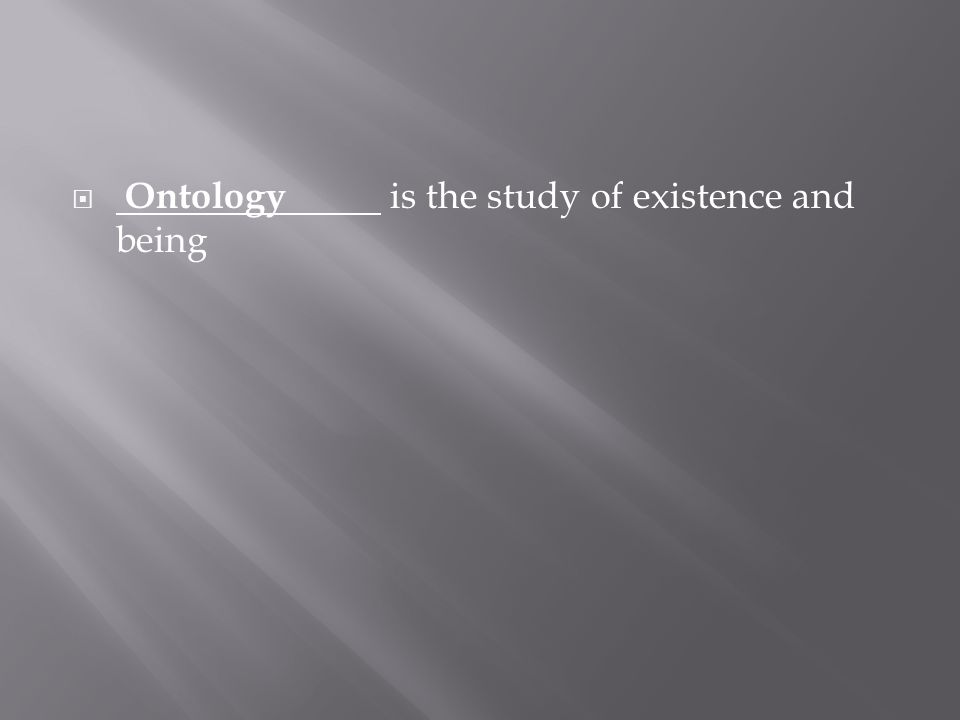  Ontology is the study of existence and being