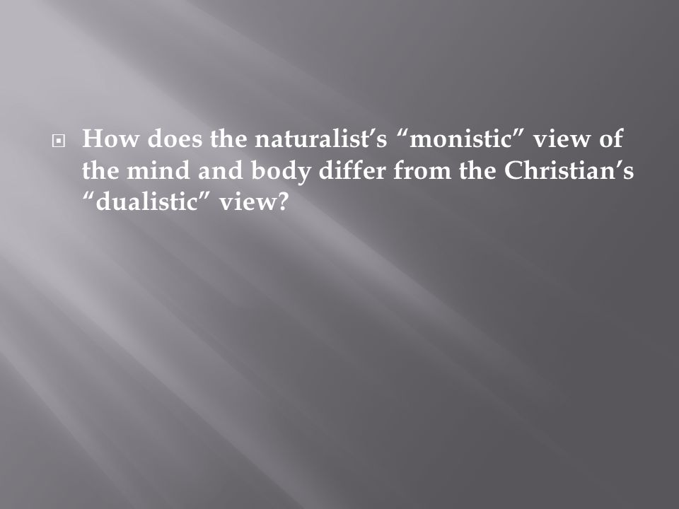 " How does the naturalist's ""monistic"" view of the mind and body differ from the Christian's ""dualistic"" view?"