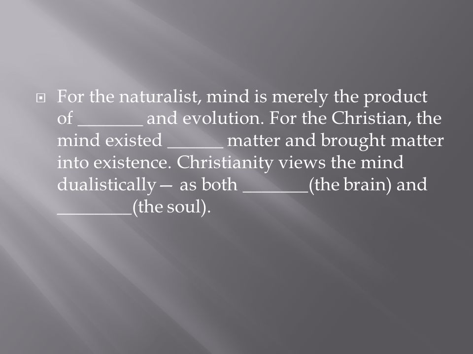  For the naturalist, mind is merely the product of _______ and evolution. For the Christian, the mind existed ______ matter and brought matter into e