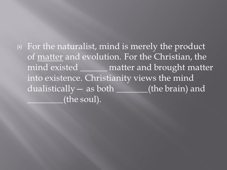  For the naturalist, mind is merely the product of matter and evolution. For the Christian, the mind existed ______ matter and brought matter into ex