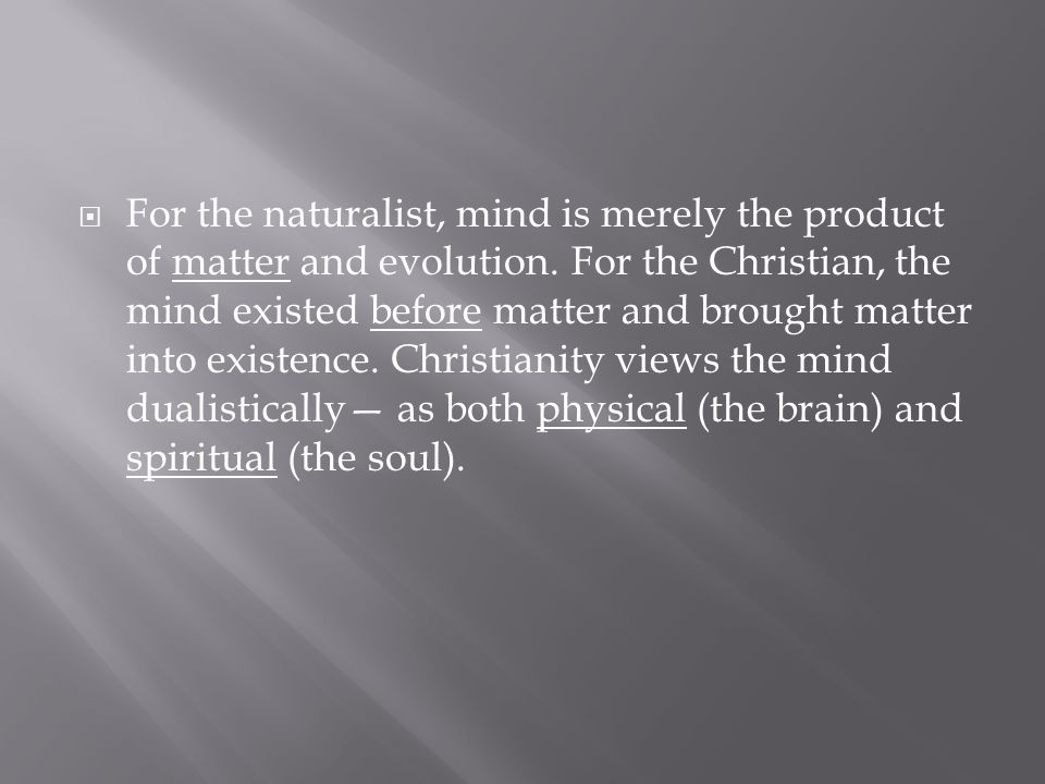  For the naturalist, mind is merely the product of matter and evolution. For the Christian, the mind existed before matter and brought matter into ex