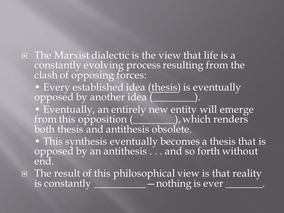  The Marxist dialectic is the view that life is a constantly evolving process resulting from the clash of opposing forces: Every established idea (th