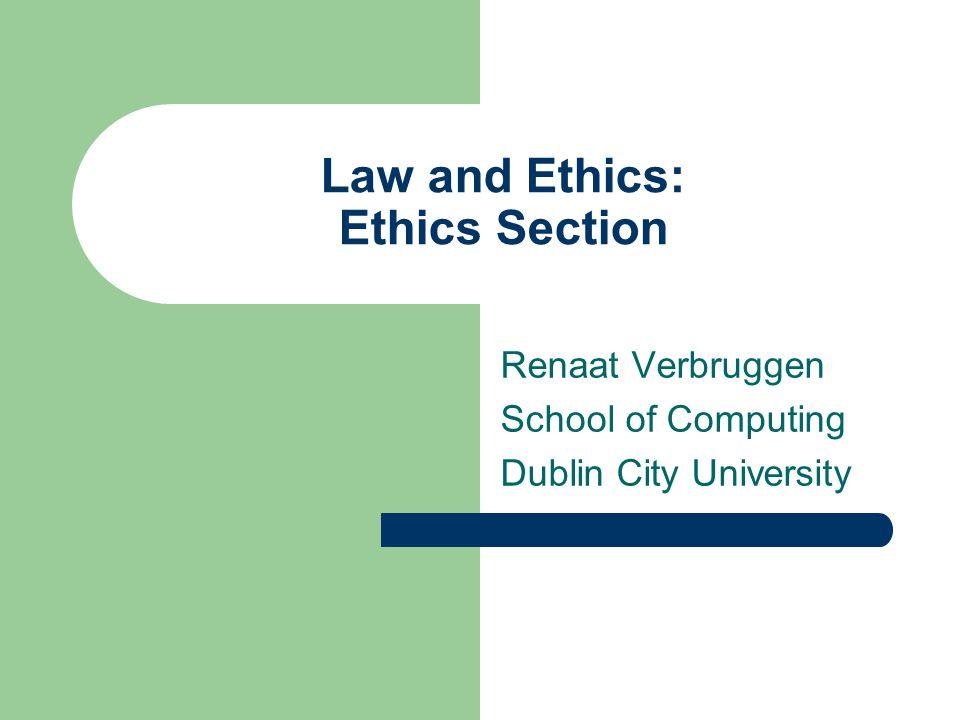 Law and Ethics: Ethics Section Renaat Verbruggen School of Computing Dublin City University