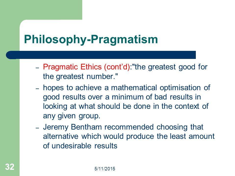 5/11/2015 32 Philosophy-Pragmatism – Pragmatic Ethics (cont'd):
