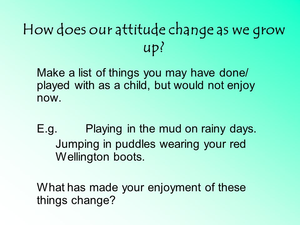 How does our attitude change as we grow up.