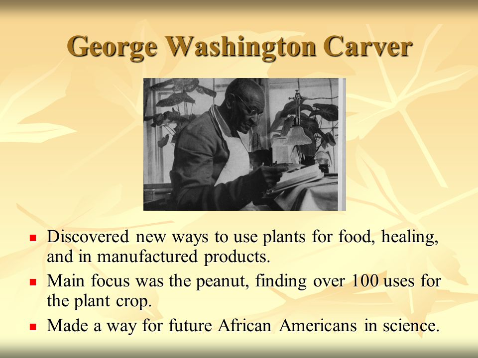 George Washington Carver Discovered new ways to use plants for food, healing, and in manufactured products.