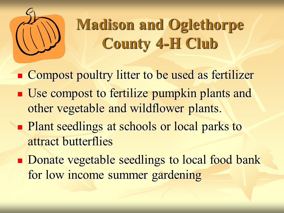 Madison and Oglethorpe County 4-H Club Compost poultry litter to be used as fertilizer Compost poultry litter to be used as fertilizer Use compost to fertilize pumpkin plants and other vegetable and wildflower plants.