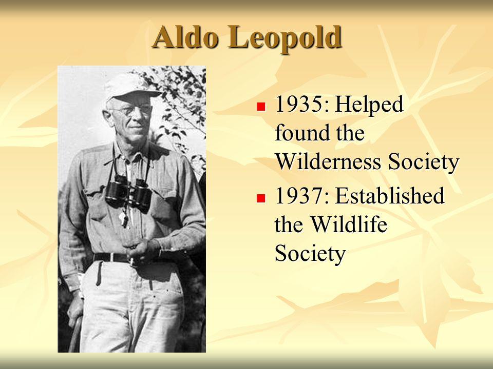 Aldo Leopold 1935: Helped found the Wilderness Society 1935: Helped found the Wilderness Society 1937: Established the Wildlife Society 1937: Established the Wildlife Society