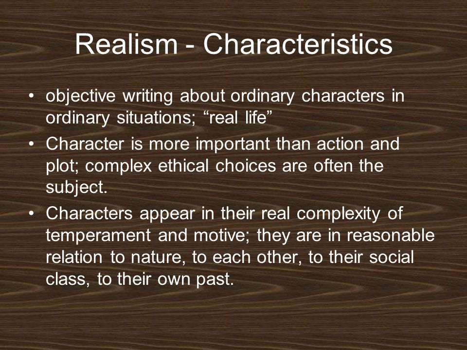 """Realism - Characteristics objective writing about ordinary characters in ordinary situations; """"real life"""" Character is more important than action and"""
