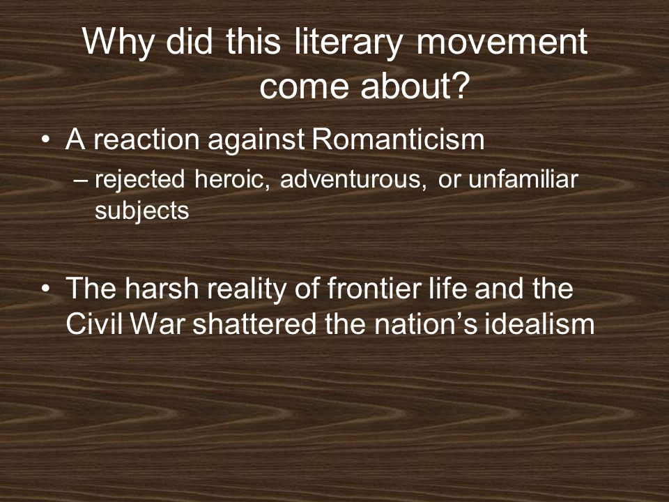 Why did this literary movement come about? A reaction against Romanticism –rejected heroic, adventurous, or unfamiliar subjects The harsh reality of f