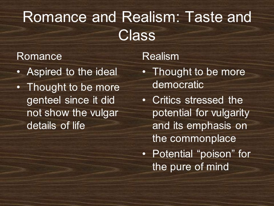 Romance and Realism: Taste and Class Romance Aspired to the ideal Thought to be more genteel since it did not show the vulgar details of life Realism