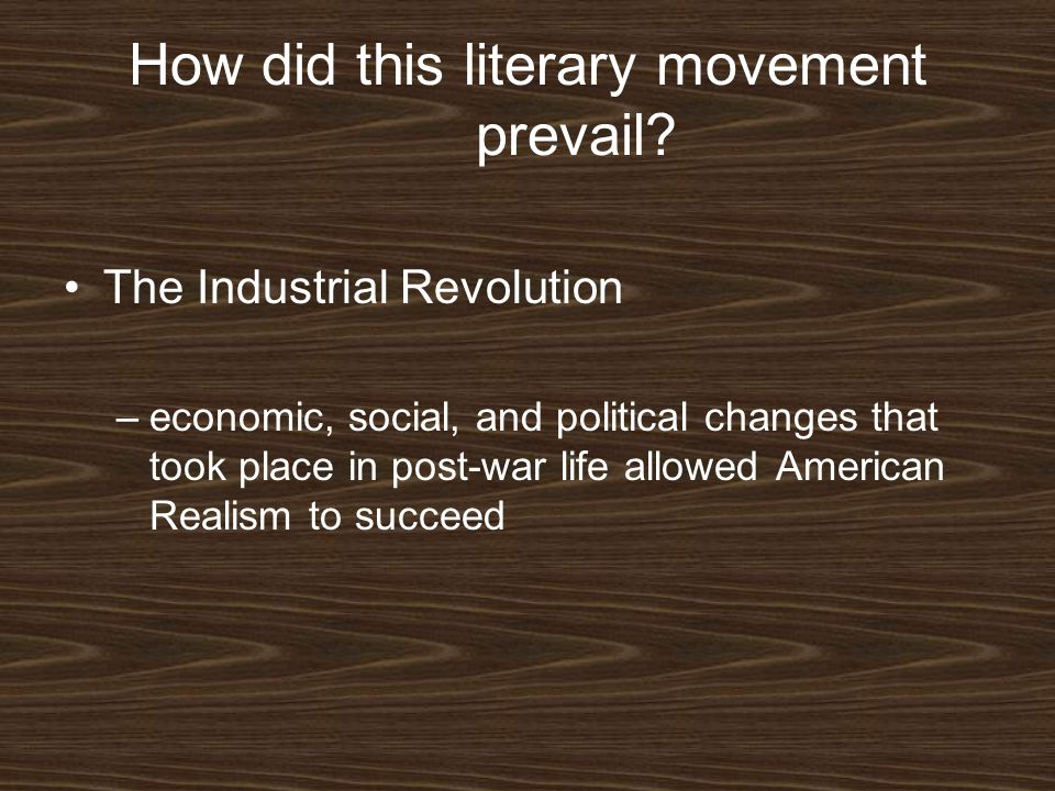 How did this literary movement prevail? The Industrial Revolution –economic, social, and political changes that took place in post-war life allowed Am