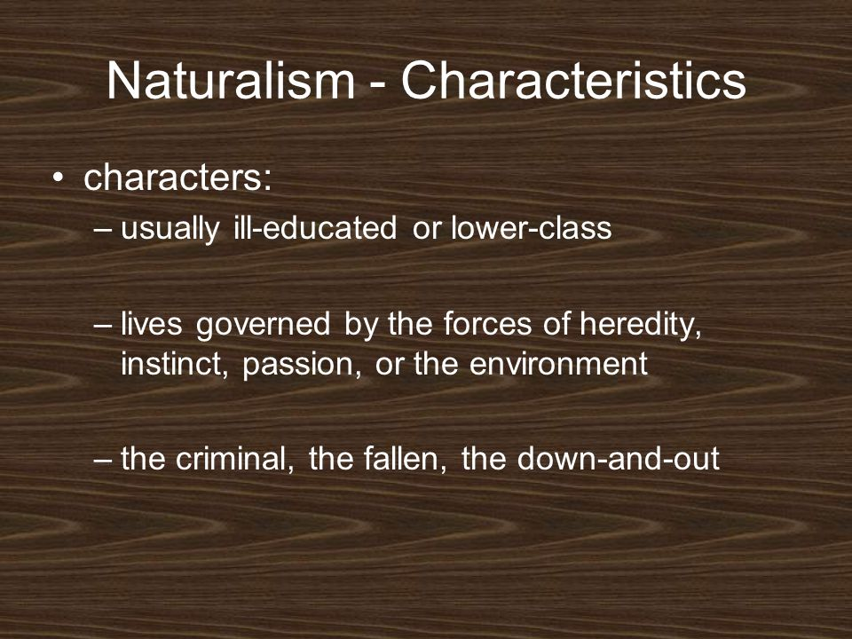 Naturalism - Characteristics characters: –usually ill-educated or lower-class –lives governed by the forces of heredity, instinct, passion, or the env