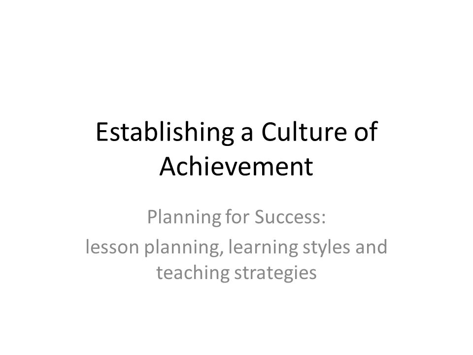 Establishing a Culture of Achievement Planning for Success: lesson planning, learning styles and teaching strategies