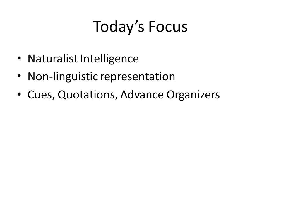 Today's Focus Naturalist Intelligence Non-linguistic representation Cues, Quotations, Advance Organizers