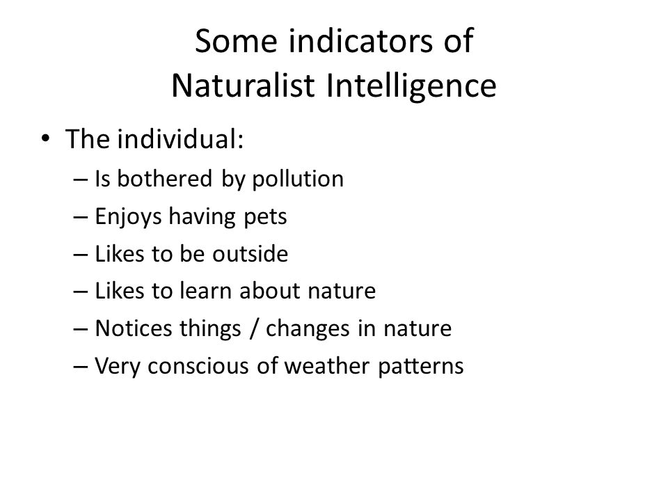 Some indicators of Naturalist Intelligence The individual: – Is bothered by pollution – Enjoys having pets – Likes to be outside – Likes to learn about nature – Notices things / changes in nature – Very conscious of weather patterns