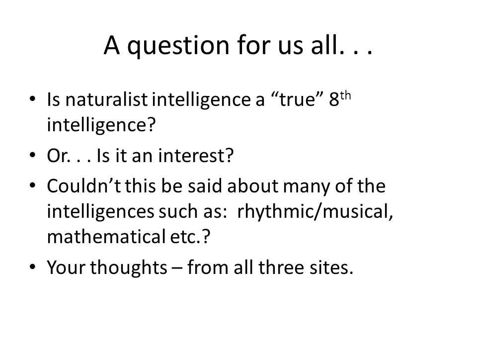 A question for us all... Is naturalist intelligence a true 8 th intelligence.