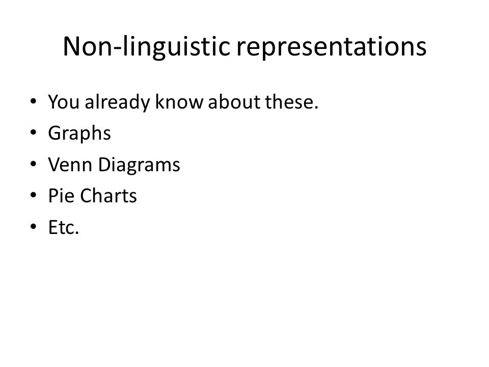 Non-linguistic representations You already know about these. Graphs Venn Diagrams Pie Charts Etc.