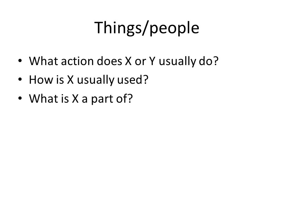 Things/people What action does X or Y usually do How is X usually used What is X a part of