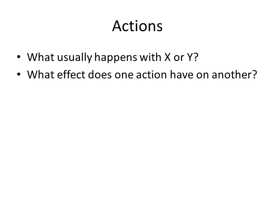 Actions What usually happens with X or Y What effect does one action have on another