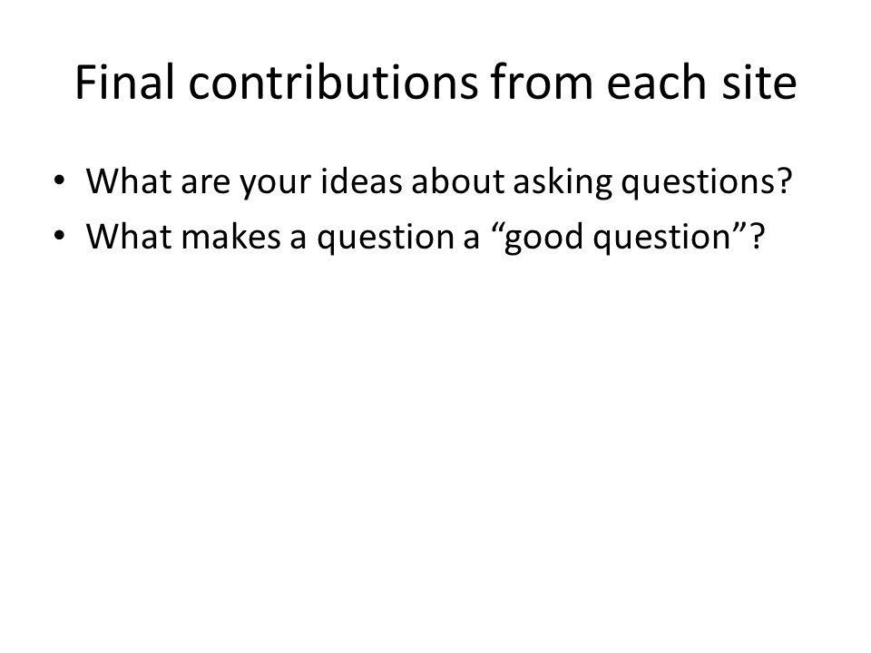 Final contributions from each site What are your ideas about asking questions.