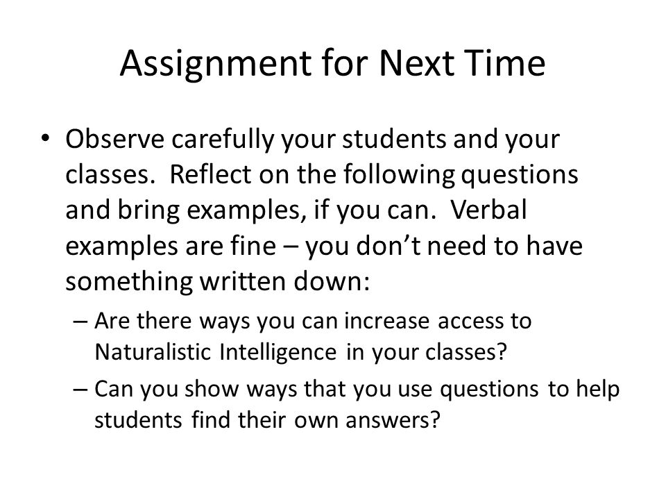 Assignment for Next Time Observe carefully your students and your classes.