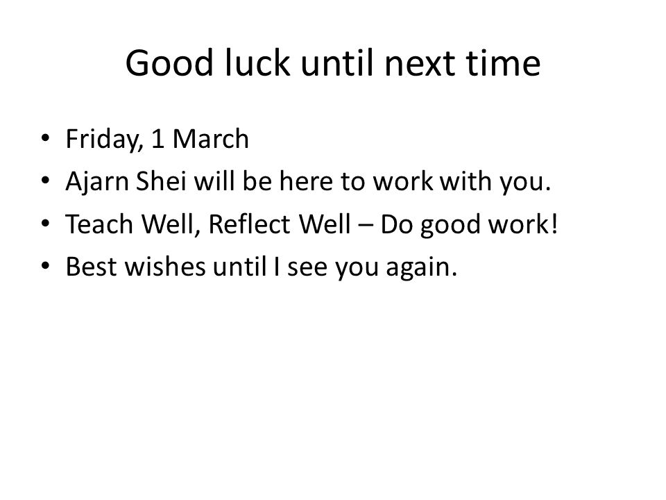 Good luck until next time Friday, 1 March Ajarn Shei will be here to work with you.