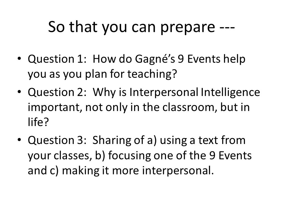 So that you can prepare --- Question 1: How do Gagné's 9 Events help you as you plan for teaching.
