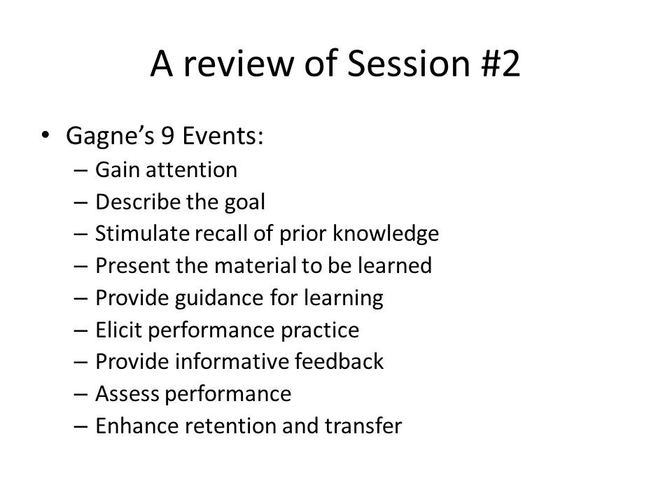 A review of Session #2 Gagne's 9 Events: – Gain attention – Describe the goal – Stimulate recall of prior knowledge – Present the material to be learned – Provide guidance for learning – Elicit performance practice – Provide informative feedback – Assess performance – Enhance retention and transfer