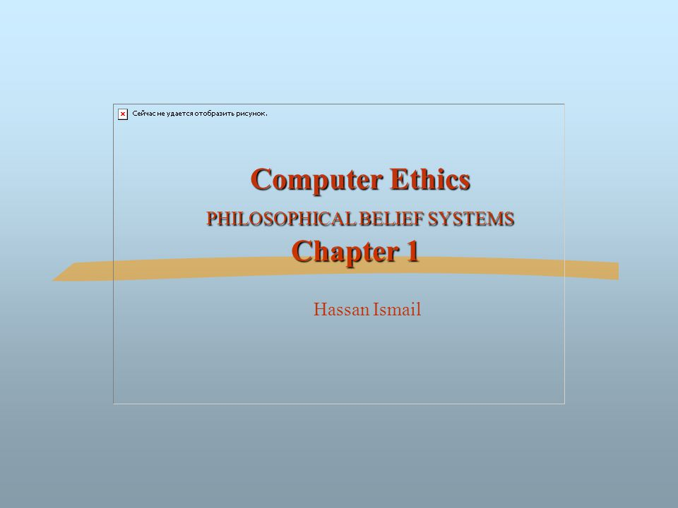 Computer Ethics PHILOSOPHICAL BELIEF SYSTEMS Chapter 1 Computer Ethics PHILOSOPHICAL BELIEF SYSTEMS Chapter 1 Hassan Ismail