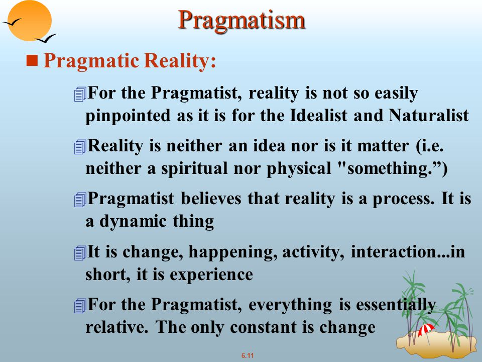 6.11 Pragmatism n Pragmatic Reality: 4 For the Pragmatist, reality is not so easily pinpointed as it is for the Idealist and Naturalist 4 Reality is neither an idea nor is it matter (i.e.