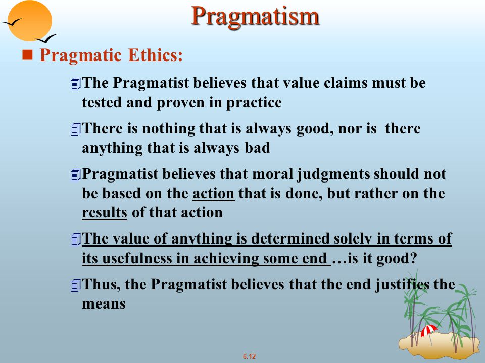 6.12Pragmatism n Pragmatic Ethics: 4 The Pragmatist believes that value claims must be tested and proven in practice 4 There is nothing that is always good, nor is there anything that is always bad 4 Pragmatist believes that moral judgments should not be based on the action that is done, but rather on the results of that action 4 The value of anything is determined solely in terms of its usefulness in achieving some end …is it good.