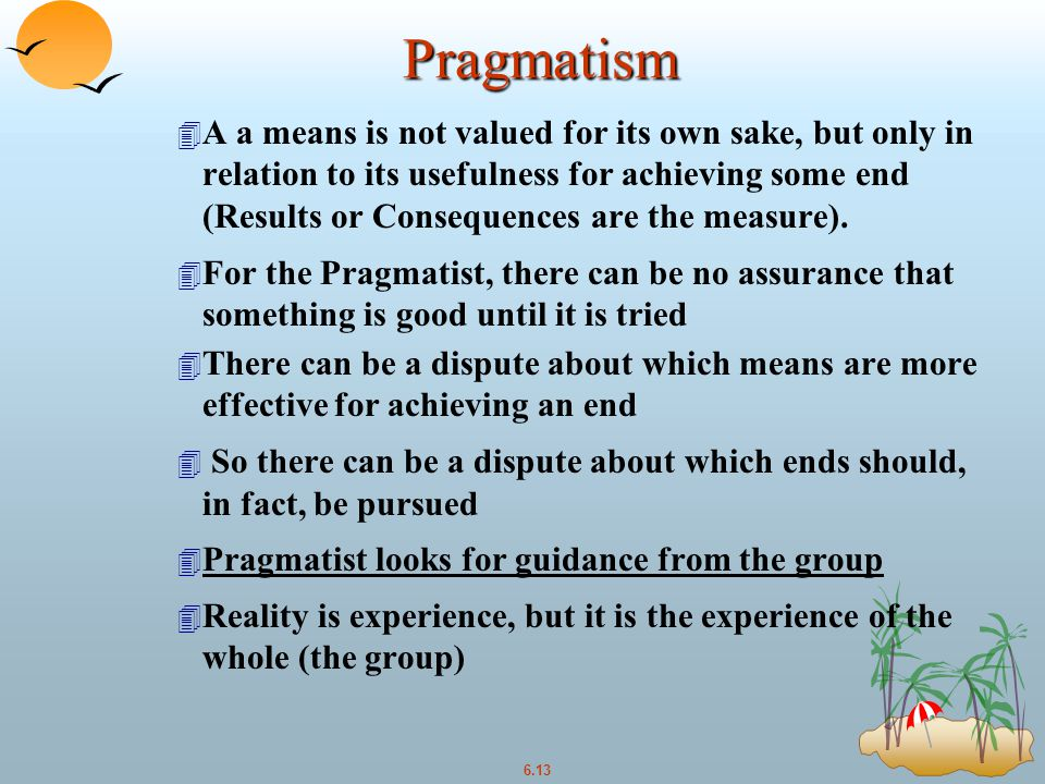 6.13 Pragmatism 4 A a means is not valued for its own sake, but only in relation to its usefulness for achieving some end (Results or Consequences are the measure).