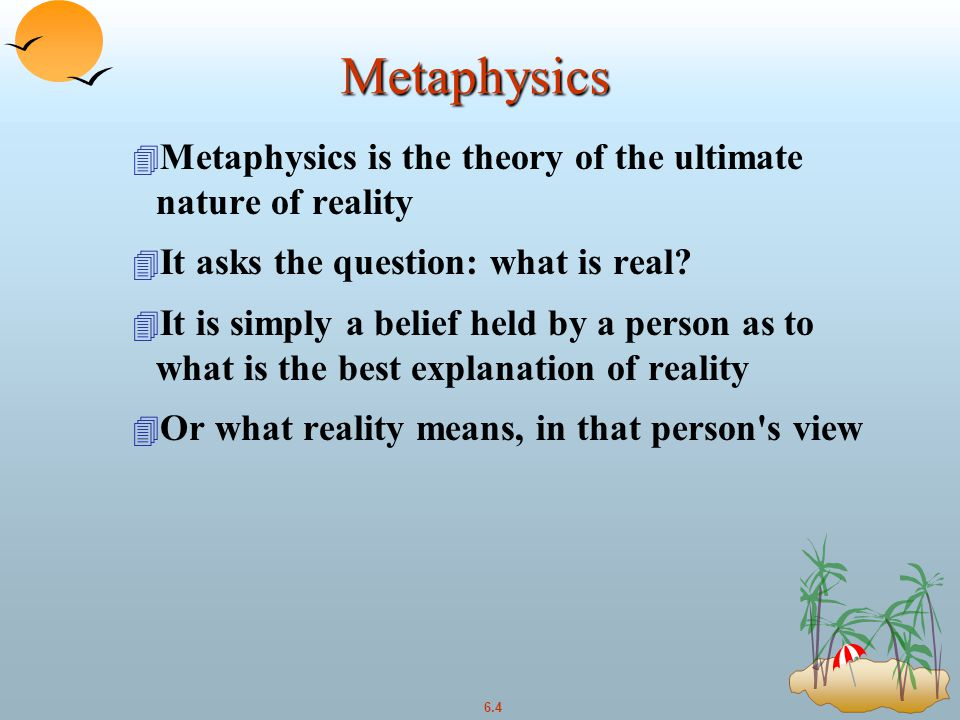 6.4 Metaphysics 4 Metaphysics is the theory of the ultimate nature of reality 4 It asks the question: what is real.
