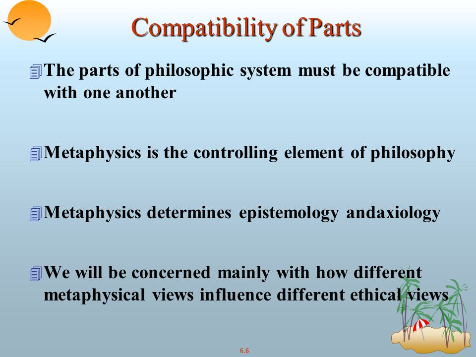 6.6 Compatibility of Parts 4 The parts of philosophic system must be compatible with one another 4 Metaphysics is the controlling element of philosophy 4 Metaphysics determines epistemology andaxiology 4 We will be concerned mainly with how different metaphysical views influence different ethical views
