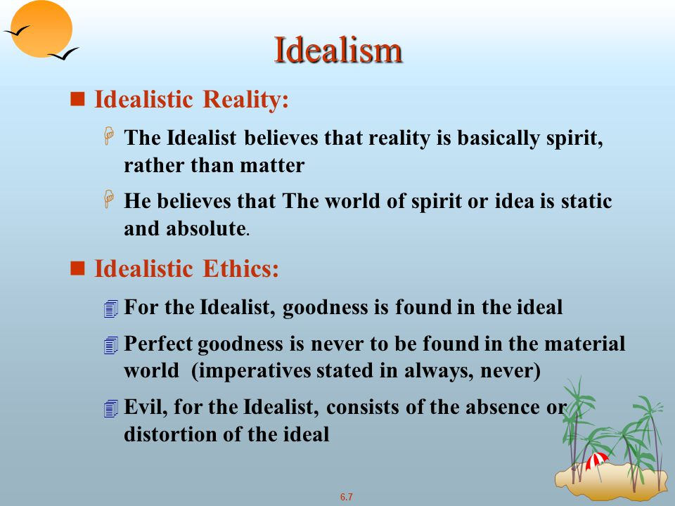 6.7 Idealism n Idealistic Reality: H The Idealist believes that reality is basically spirit, rather than matter H He believes that The world of spirit or idea is static and absolute.