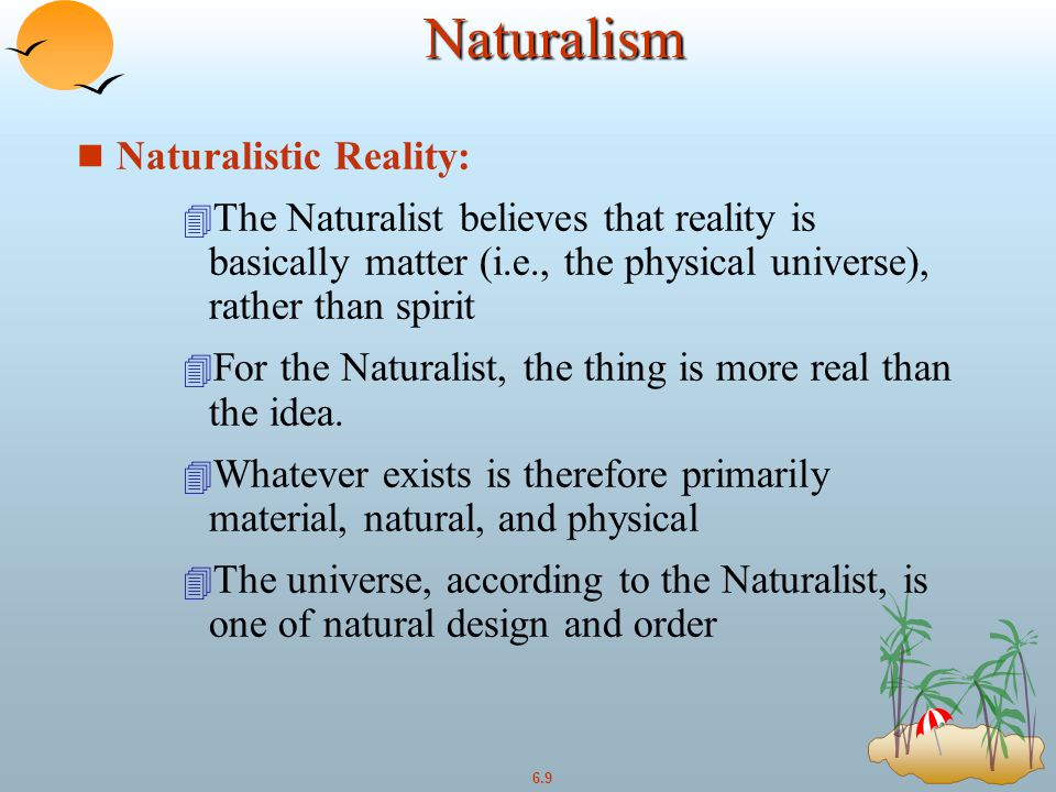 6.9Naturalism n Naturalistic Reality: 4 The Naturalist believes that reality is basically matter (i.e., the physical universe), rather than spirit 4 For the Naturalist, the thing is more real than the idea.