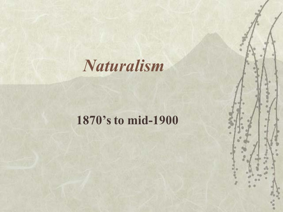 Naturalism 1870's to mid-1900