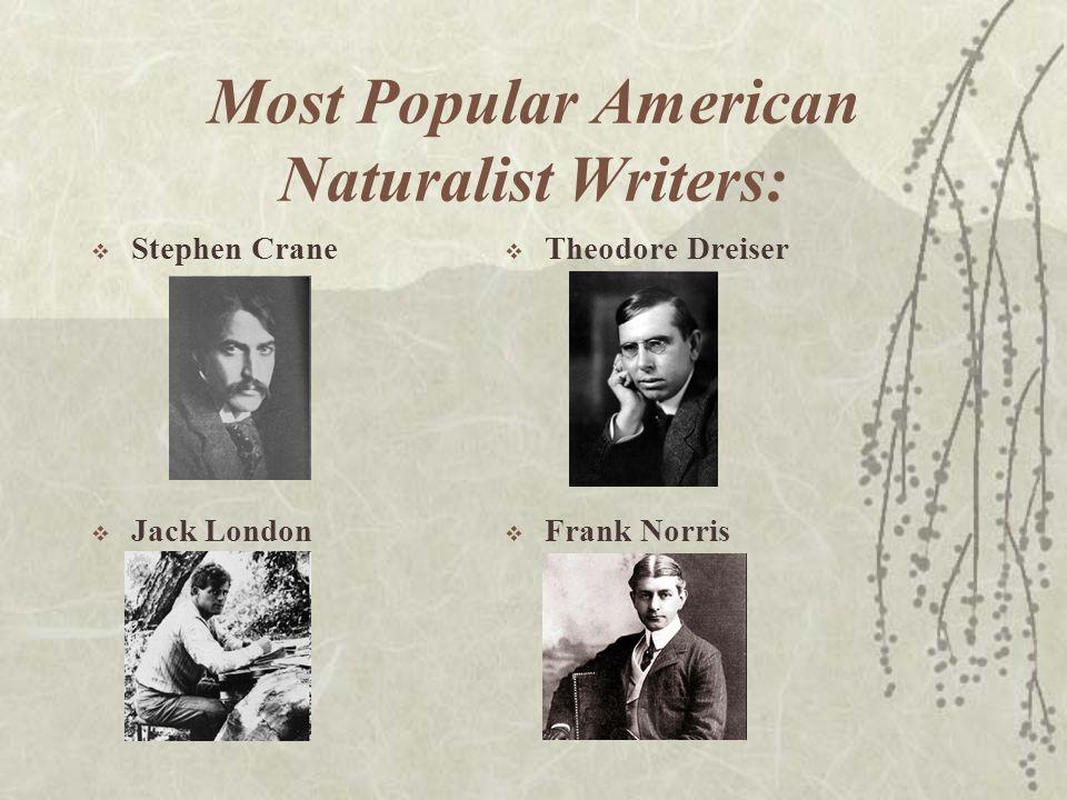 Most Popular American Naturalist Writers:  Stephen Crane  Jack London  Theodore Dreiser  Frank Norris