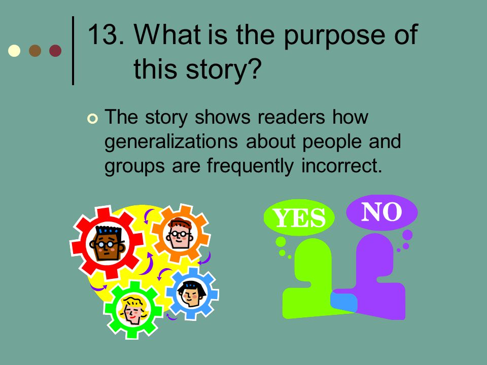 13. What is the purpose of this story? The story shows readers how generalizations about people and groups are frequently incorrect.