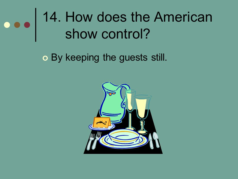 14. How does the American show control? By keeping the guests still.