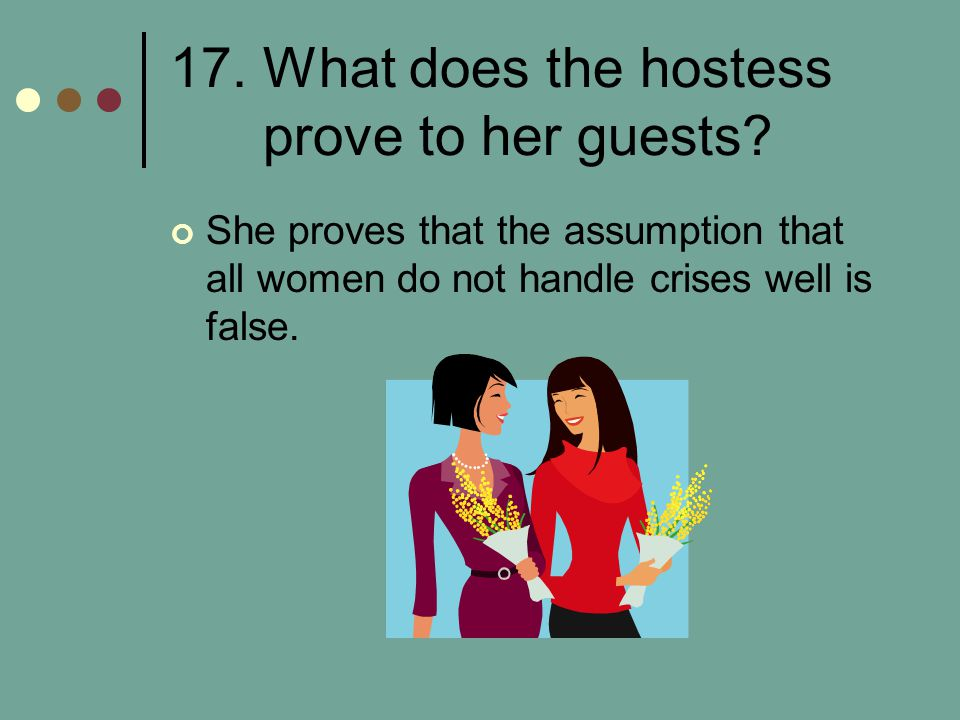 17. What does the hostess prove to her guests? She proves that the assumption that all women do not handle crises well is false.